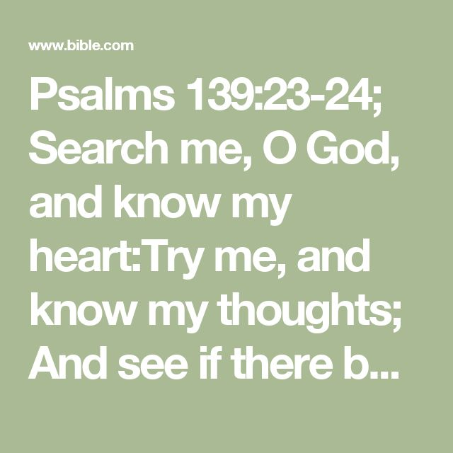 Psalms 139:23-24; Search me, O God, and know my heart:Try me, and know my thoughts;  And see if there be any wicked way in me,And lead me in the way everlasting.