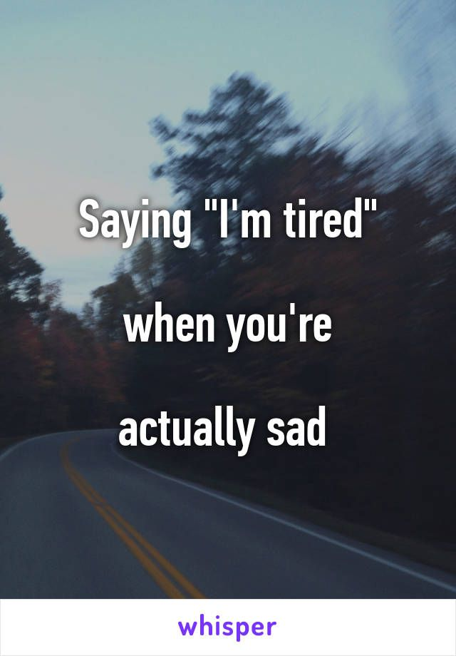 """Saying """"I'm tired""""   when you're   actually sad"""