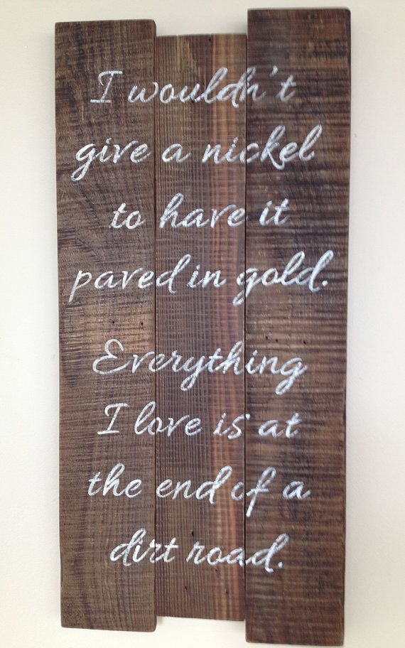 I wouldn't give a nickel to have it paved in gold. Everything I love is at the end of a dirt road. Pallet sign