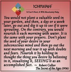 You would not plant a valuable seed in your garden, and then, a day or a week later, go out and dig it up to see if it were sprouting. On the contrary, you would nourish it each morning with water. It is the same with your prayers. Don't plant the seed of your desire in your subconscious mind and then go out the next morning and tear it up with doubts and fears. Nourish it by believing in it, visualizing it, SEEING it as an accomplished fact. – Robert Collier