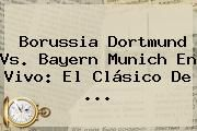 http://tecnoautos.com/wp-content/uploads/imagenes/tendencias/thumbs/borussia-dortmund-vs-bayern-munich-en-vivo-el-clasico-de.jpg Bayern Munich. Borussia Dortmund vs. Bayern Munich en vivo: el Clásico de ..., Enlaces, Imágenes, Videos y Tweets - http://tecnoautos.com/actualidad/bayern-munich-borussia-dortmund-vs-bayern-munich-en-vivo-el-clasico-de/