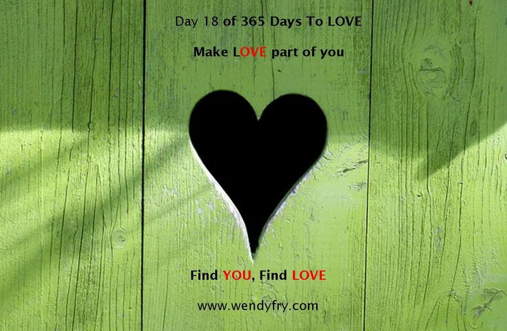 Day 18 of 365 Days to LOVE.  Make love part of you.  Regardless of the past never stop giving and receiving love.