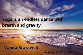 Yoga is an endless dance with breath and gravity.  Vanda Scaravelli