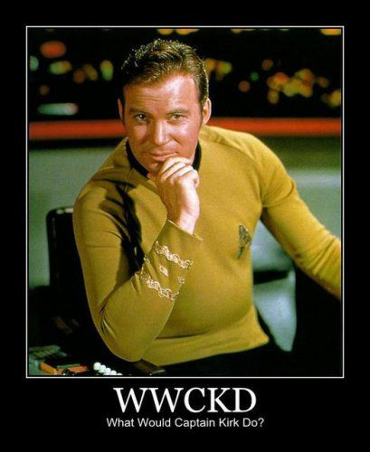 What would Captain Kirk do? My life motto