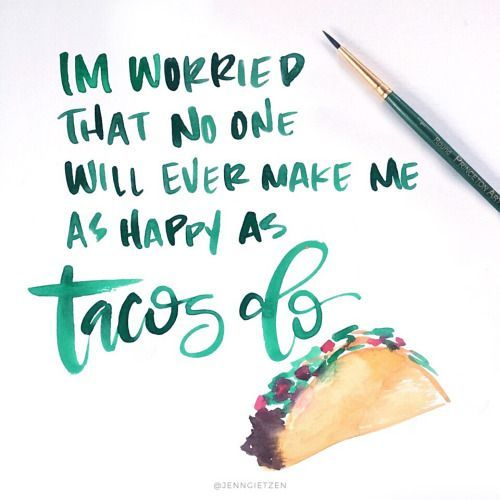 """I'm worried that no one will ever make me as happy as tacos do"""