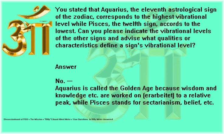 Can you please indicate the vibrational levels of the other signs and advise what qualities or characteristics define a sign's vibrational level?    Answer   No. ---  Aquarius is called the Golden Age because wisdom and knowledge etc. are worked on (erarbeitet) to a relative peak, while Pisces stands for sectarianism, belief, etc.