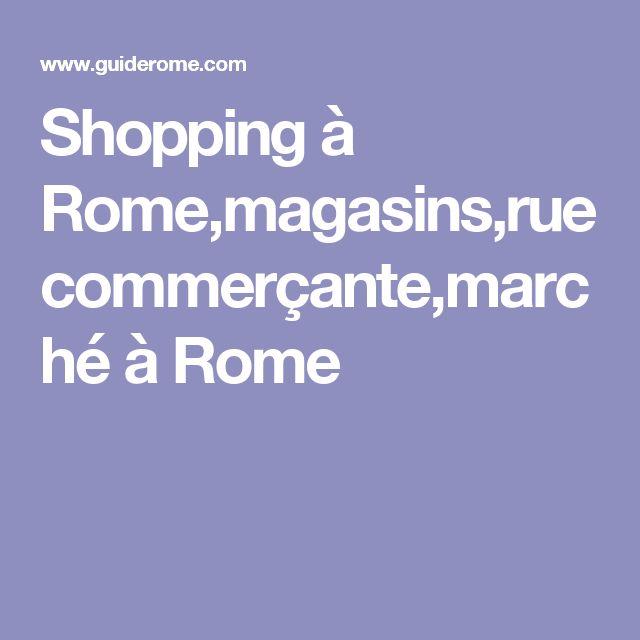 Shopping à Rome,magasins,rue commerçante,marché à Rome