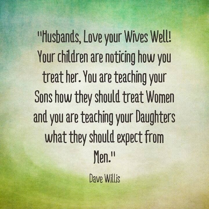 And wives, respect your husbands. You are teaching your sons how they should be treated. You are teaching your daughters how to love their future husband.