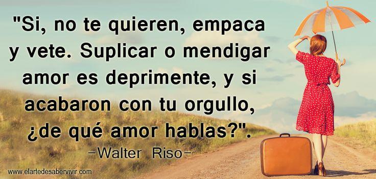 """""""Si, no te quieren, empaca y vete. Suplicar o mendigar amor es deprimente, y si acabaron con tu orgullo, ¿de qué amor hablas?"""". #frases #citas #WalterRiso"""