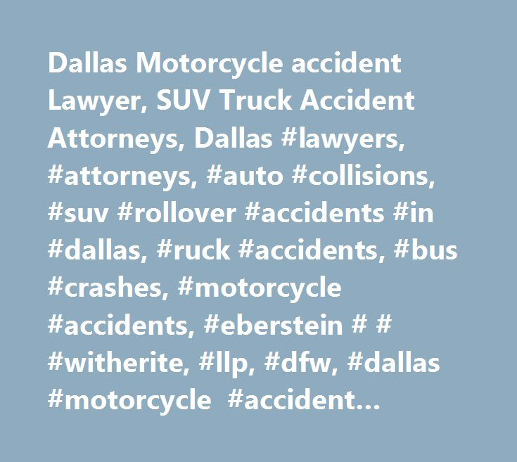 Dallas Motorcycle accident Lawyer, SUV Truck Accident Attorneys, Dallas #lawyers, #attorneys, #auto #collisions, #suv #rollover #accidents #in #dallas, #ruck #accidents, #bus #crashes, #motorcycle #accidents, #eberstein # # #witherite, #llp, #dfw, #dallas #motorcycle #accident #lawyer http://malta.nef2.com/dallas-motorcycle-accident-lawyer-suv-truck-accident-attorneys-dallas-lawyers-attorneys-auto-collisions-suv-rollover-accidents-in-dallas-ruck-accidents-bus-crashes-motorcycle-ac/  You are…