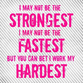 I may not be the strongest. I may not be the fastest. But you can bet i work the hardest