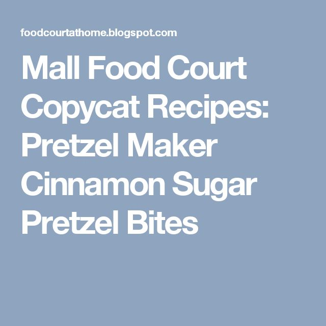 Mall Food Court Copycat Recipes: Pretzel Maker Cinnamon Sugar Pretzel Bites