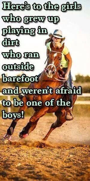 Here's to the girls who grew up playing in dirt, who ran outside barefoot, and weren't afraid to be one of the boys.