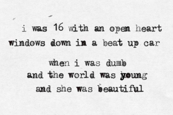 """I was 16 with an open heart, windows down in a beat up car. When I was dumb, and the world was you, and she was beautiful."" Beautiful- Ben Rector."
