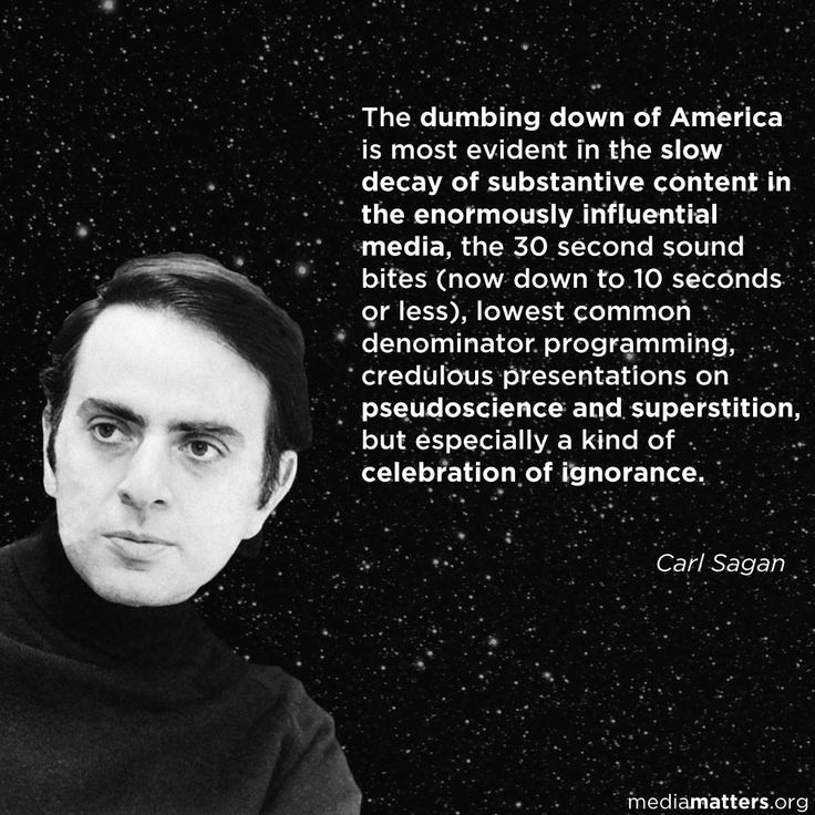 """The dumbing down of America is most evident in the slow decay of substantive content in the enormously influential media, the 30-second sound bites (now down to 10 seconds or less), lowest common denominator programming, credulous presentations on pseudoscience and superstition, but especially a kind of celebration of ignorance."" - Carl Sagan"