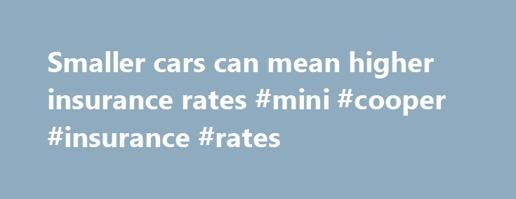Smaller cars can mean higher insurance rates #mini #cooper #insurance #rates http://england.remmont.com/smaller-cars-can-mean-higher-insurance-rates-mini-cooper-insurance-rates/  #Smaller cars can mean higher insurance rates Story Highlights Insurance premiums for smaller cars typically higher than for larger vehicles Small cars are just more likely to get into crashes, expert says Expert: Small cars more likely to be used in longer commutes Insurance expert suggests talking to your agent…