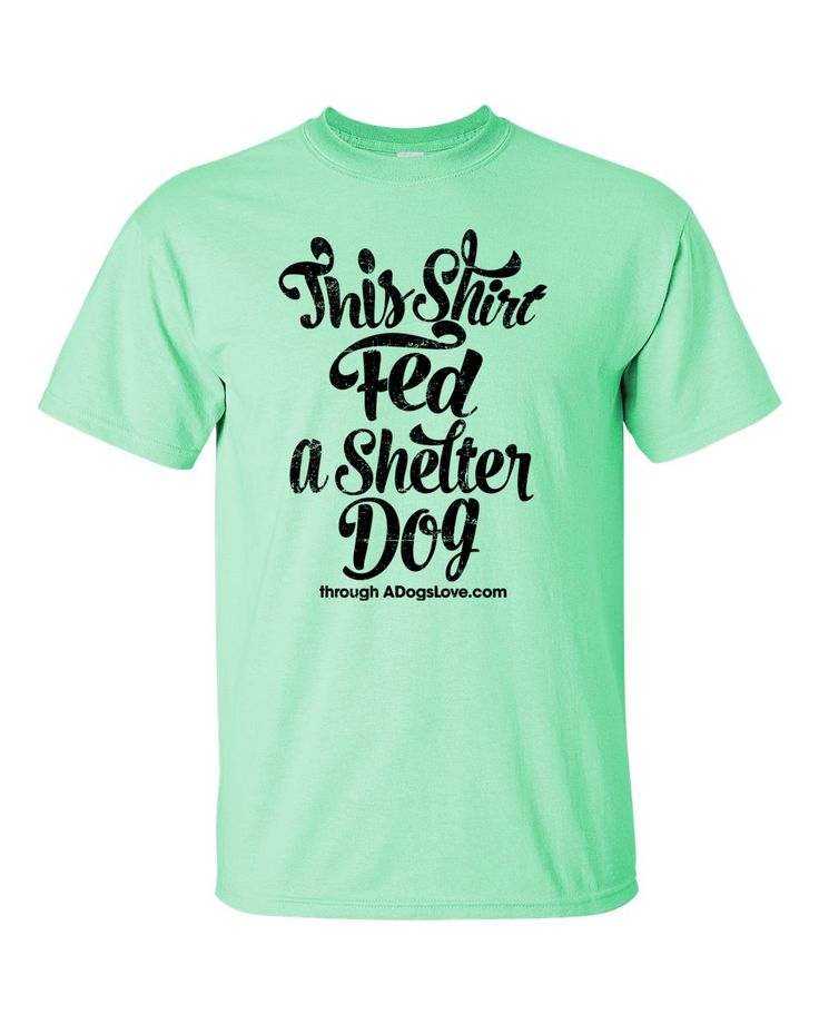 "This tee says ""This Shirt Fed A Shelter Dog through ADogsLove.com"" and is an A Dog's Love™ exclusive. We designed this tee for dog lovers who want to make a difference for shelter dogs waiting for the"