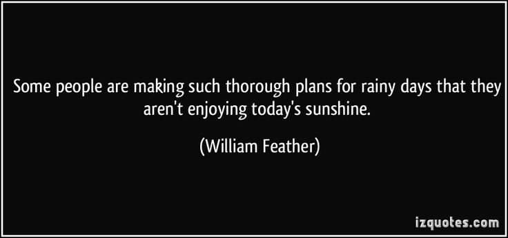 Some people are making such thorough plans for rainy days that they aren't enjoying today's sunshine. (William Feather) #quotes #quote #quotations #WilliamFeather