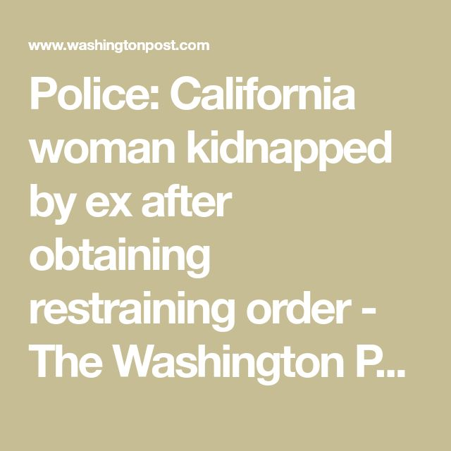 Police: California woman kidnapped by ex after obtaining restraining order - The Washington Post
