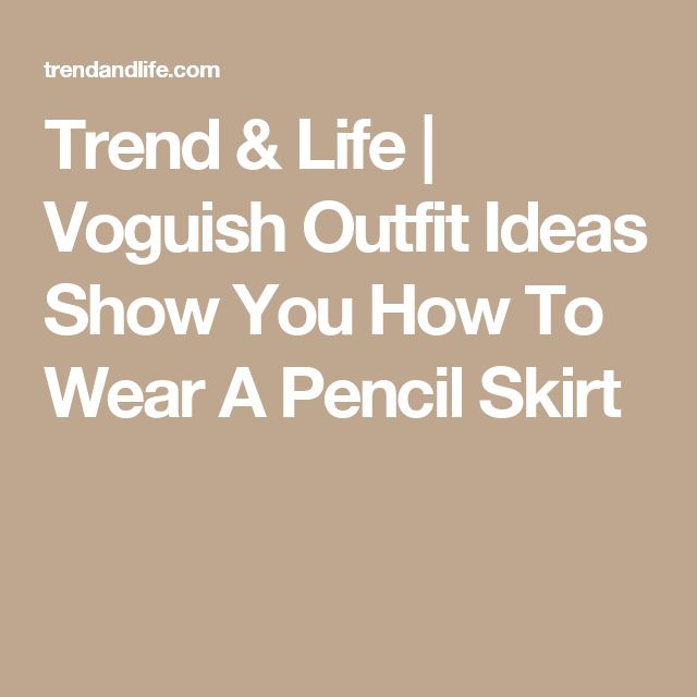 Trend & Life | Voguish Outfit Ideas Show You How To Wear A Pencil Skirt