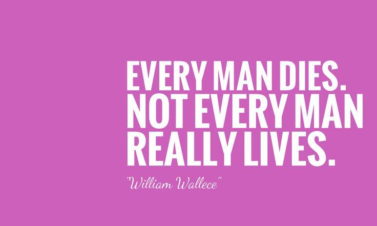 誰もが最終的には死ぬが、誰もがみな真に意味で生きたわけではない。/ ウィリアム・ウォレス