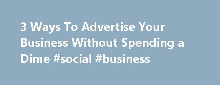 3 Ways To Advertise Your Business Without Spending a Dime #social #business http://business.remmont.com/3-ways-to-advertise-your-business-without-spending-a-dime-social-business/  #advertise your business # 3 Ways To Advertise Your Business Without Spending a Dime As a business owner, you already have a lot to worry about. From meeting deadlines and exceeding expectations to making sure all of your expenses are paid, it's hard to wear so many hats at once. Add in a whole marketing  read more