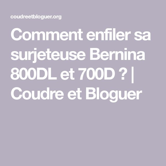 Comment enfiler sa surjeteuse Bernina 800DL et 700D ? | Coudre et Bloguer