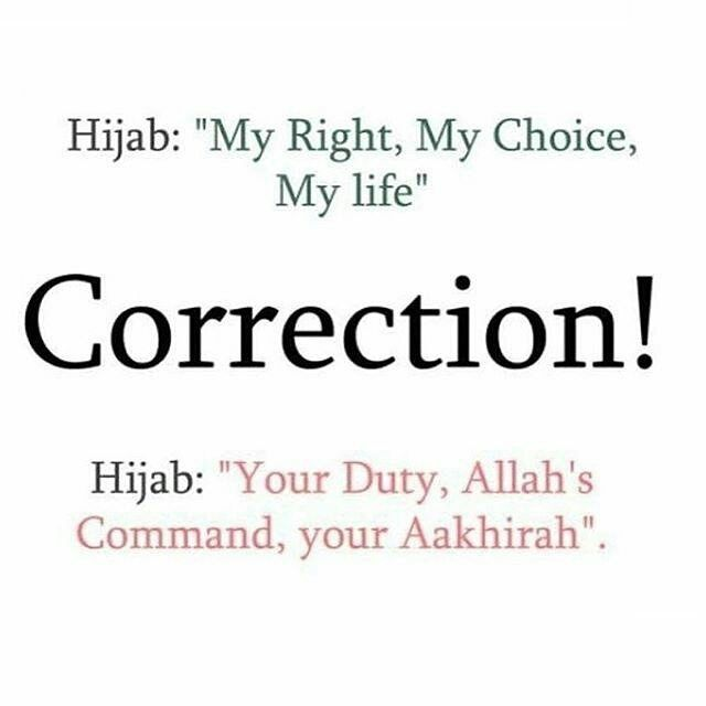 Quran 24: 31 you also think coz if it is just our right choice and our life then some will say ok this is not my right or my choice and this is my life so I don't want to wear it but if it is duty and Allahs command and my akhirah then Thay have to wear. But in some places this is the best answer the first one.