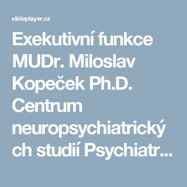 Exekutivní funkce MUDr. Miloslav Kopeček Ph.D. Centrum neuropsychiatrických studií Psychiatrické centrum Praha 3. lékařská fakulta UK, Praha IPVZ, AMPERA. -  ppt stáhnout