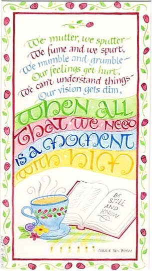 We mutter, we sputter- We fume and we spurt, We mumble and grumble- Our feelings get hurt. We can't understand things- Our vision gets dim, When all that we need is a moment with Him.
