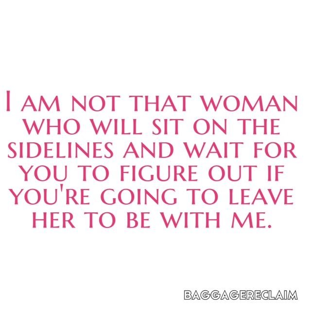 I am not that woman who will sit on the sidelines and wait for you to figure out if you're going to leave her to be with me.