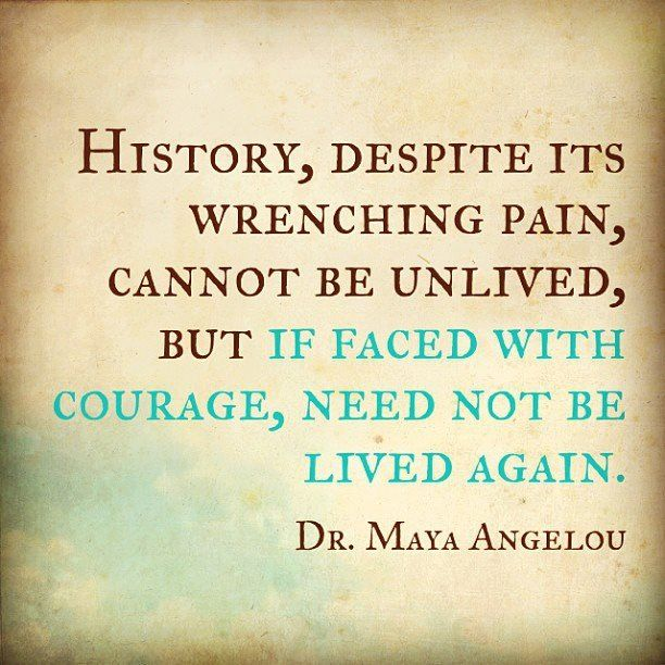 """""""History, despite its wrenching pain, cannot be unlived, but if faced with courage, need not be lived again."""" Maya Angelou   [More like her at https://www.pinterest.com/yrauntruth/grow-up-age-croning/ ]"""