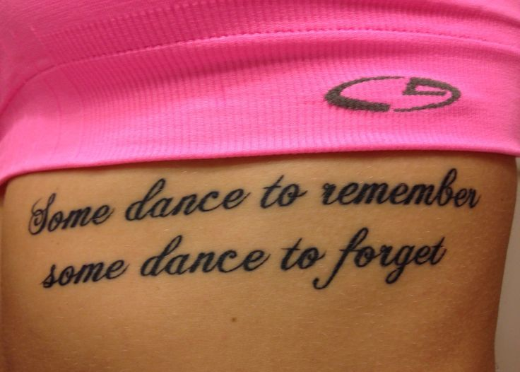 """Some dance to remember, some dance to forget""....daily reminder on my ribcage to use something I'm passionate about to remember the good and forget the bad #mytatt"