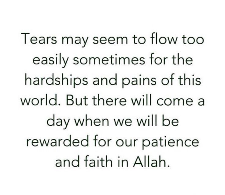 """Tears may seem to flow too easily sometimes for the hardships and pains of this world. But there will come a day when we will be rewarded for our patience and faith in Allah."""