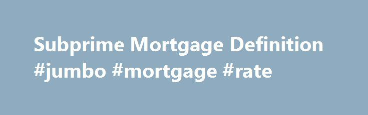 Subprime Mortgage Definition #jumbo #mortgage #rate http://mortgage.remmont.com/subprime-mortgage-definition-jumbo-mortgage-rate/  #subprime mortgages # Subprime Mortgage What is a 'Subprime Mortgage' A subprime mortgage is a type of mortgage that is normally issued by a lending institution to borrowers with low credit ratings. As a result of the borrower's lower credit rating. a conventional mortgage is not offered because the lender views the borrower as having a larger-than-average risk…