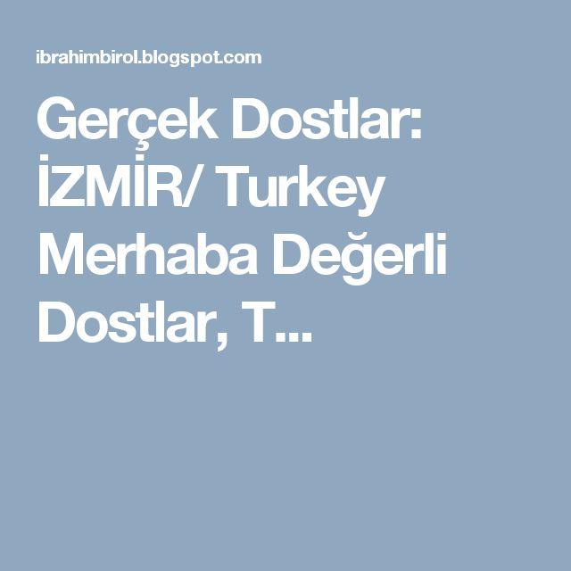 Gerçek Dostlar: İZMİR/ Turkey         Merhaba Değerli Dostlar,   T...