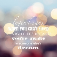 legend says, when you cant sleep at night, its because youre awake in someone elses dream