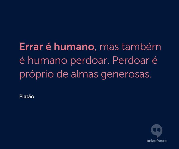 Errar é humano, mas também é humano perdoar. Perdoar é próprio de almas generosas