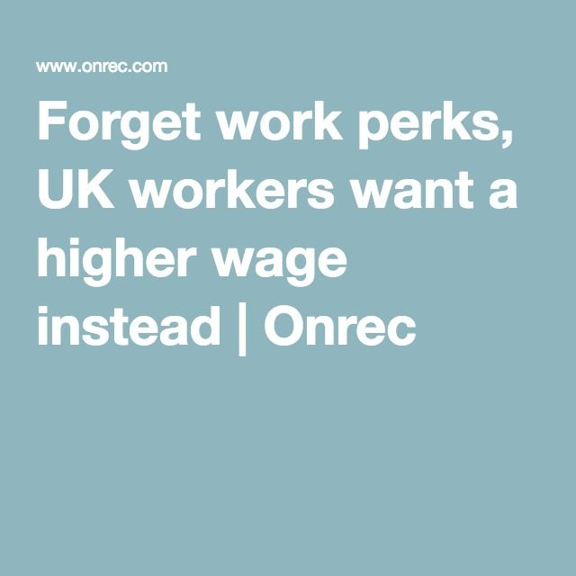 Forget work perks, UK workers want a higher wage instead | Onrec