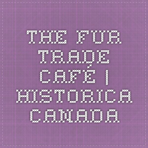 The Fur Trade Café   Historica Canada
