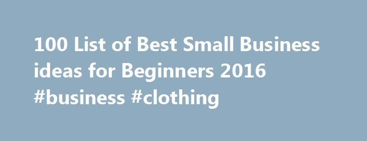 100 List of Best Small Business ideas for Beginners 2016 #business #clothing http://money.nef2.com/100-list-of-best-small-business-ideas-for-beginners-2016-business-clothing/  #small business ideas # Do you need ideas to start a profitable online business as an entrepreneur? If YES, here are top 100+ list of best small business ideas for beginners in 2016 with little or no money . Starting a business is one of the best decisions that you can take, but on the other hand, if you don't start…