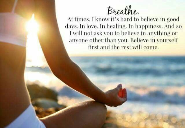 Breathe.  At times, I know ts hard to believe in good days.  In love.  In healing.  In happiness.  And so I will not ask you to believe in anything or anyone other than you.  Believe in yourself first, and the rest will come.