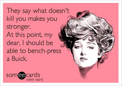 Funny Friendship Ecard: They say what doesn't kill you makes you stronger. At this point, my dear, I should be able to bench-press a Buick.