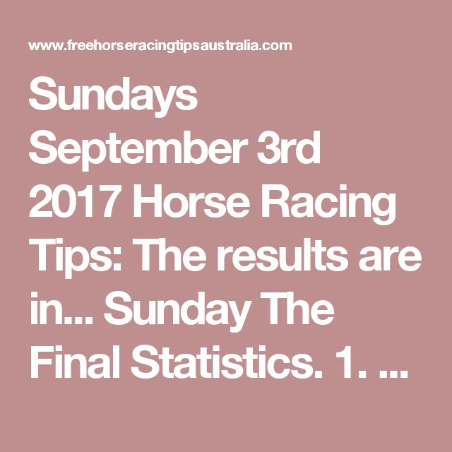 Sundays September 3rd 2017 Horse Racing Tips:  The results are in...  Sunday The Final Statistics.  1. Top Selection strike rate at 27% out of 51 races.  2. Top 2 Selections strike rate at 45% out of 51 races.  3. Exacta strike rate at 39% out of 51 races.  + Best Top Selection win dividend: $4.80  + Best tipped Exacta dividend: $93.90  + Best Trifecta dividend: $223.00  + Best First 4 dividend: $1472.40  + Best Quadrella dividend: $28.70