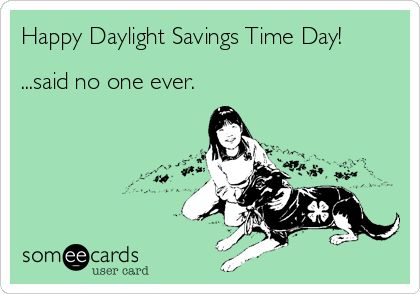 Happy Daylight Savings Time Day! ...said no one ever.
