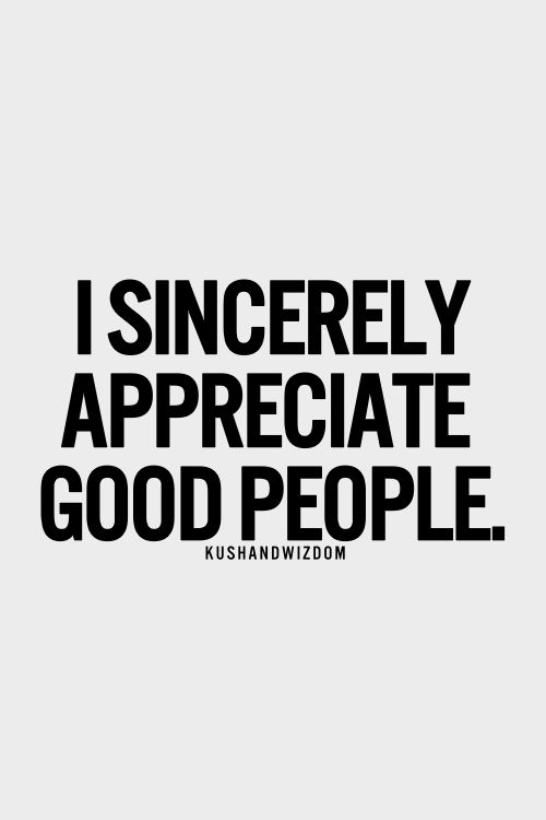i sincerely appreciate good people. They are often hard to find. :) thankful for their existence :)