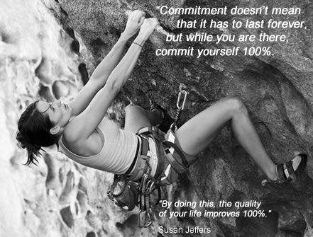 Commitment doesn't mean that it has to last forever, but while you are there, commit yourself 100%. By doing this, the quality of your life improves 100% -- Susan Jeffers | Fear of commitment