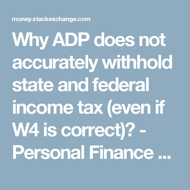 Why ADP does not accurately withhold state and federal income tax (even if W4 is correct)? - Personal Finance & Money Stack Exchange