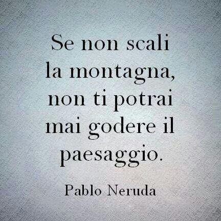 Pablo Neruda: si no escalas la montaña, nunca podrás disfrutar el paisaje.