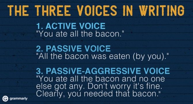 """The Three Voices in Writing 1. ACTIVE VOICE """"You ate all the bacon."""" 2. PASSIVE VOICE """"All the bacon was eaten (by you)."""" 3. PASSIVE-AGGRESSIVE VOICE """"You ate all the bacon and no one else got any. Don't worry it's fine. Clearly, you needed that bacon."""""""